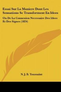 Essai Sur La Maniere Dont Les Sensations Se Transforment En Idees: Ou de La Connexion Necessaire Des Idees Et Des Signes (1824)