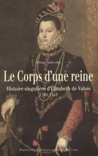 Le Corps d'une reine : Histoire singulière d'Elisabeth de Valois 1546-1568