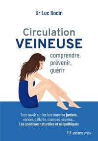 Circulation veineuse : Comprendre, prévenir et guérir - Tout savoir sur les lourdeurs, varices, cellulite, crampes, eczéma...
