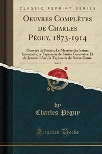 Oeuvres Completes de Charles Peguy, 1873-1914, Vol. 6: Oeuvres de Poesie; Le Mystere Des Saints Innocents, La Tapisserie de Sainte Genevieve Et de ... La Tapisserie de Notre Dame (Classic Reprint)