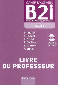 Cahier d'activités B2i Brevet informatique et internet, école : Livre du professeur (1Cédérom)
