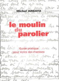 Le Moulin du parolier : Guide pratique pour écrire des chansons