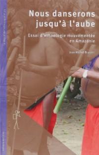 Nous danserons jusqu'à l'aube : Essai d'ethnologie mouvementée en Amazonie
