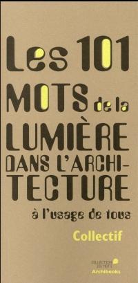 Les 101 mots de la lumière dans l'architecture: à l'usage de tous.