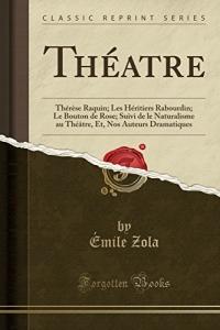 Théatre: Thérèse Raquin; Les Héritiers Rabourdin; Le Bouton de Rose; Suivi de Le Naturalisme Au Théâtre, Et, Nos Auteurs Dramatiques (Classic Reprint)
