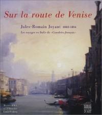 Sur la route de Venise, Jules-Romain Joyant, 1803-1854 : Les Voyages en Italie du