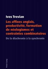 Les Affixes Anglais, Productivite, Formation de Neologismes Et Contraintes Combinatoires: de La Diachronie a la Synchronie