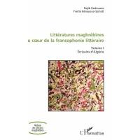 Littératures maghrébines au coeur de la francophonie littéraire: Volume I Ecrivains d'Algérie