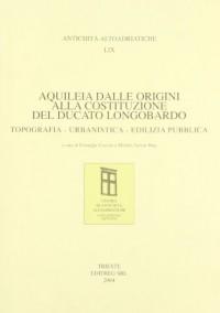 Aquileia dalle origini alla costituzione del ducato longobardo. topografia, urbanistica, edilizia pubblica. Atti del Convegno
