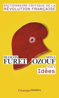 Dictionnaire Critique de la Révolution Française : Tome 4, Idées