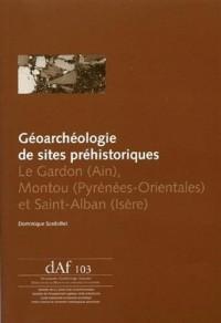 Géoarchéologie de sites préhistoriques. Le Gardon (Ain), Montou (Pyrénées-Orientales) et Saint-Alban (Isère)