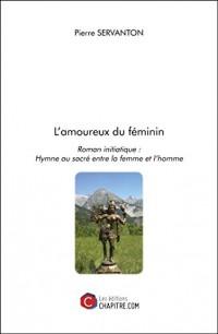 L Amoureux du Feminin - Roman Initiatique : Hymne au Sacre Entre la Femme et l Homme