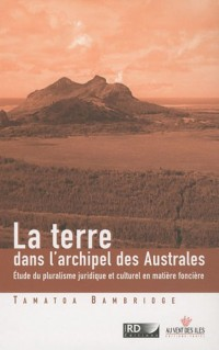 La Terre dans l'archipel des Australes - Étude du pluralisme juridique et culturel en matière foncière (Pacifique Sud)