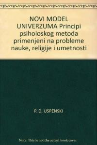 NOVI MODEL UNIVERZUMA Principi psiholoskog metoda primenjeni na probleme nauke, religije i umetnosti