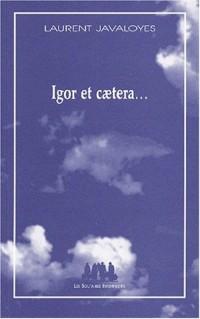 Igor et caetera...