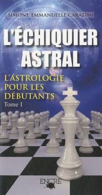 L'échiquier astral : Tome 1, L'astrologie pour les débutants