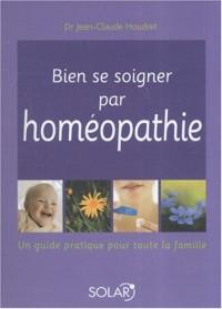 Bien se soigner par homéopathie : Un guide pratique pour toute la famille