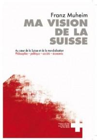 Ma Vision de la Suisse. au Coeur de la Suisse et de la Mondialisation.