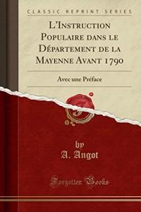 L'Instruction Populaire Dans Le Departement de la Mayenne Avant 1790: Avec Une Preface (Classic Reprint)