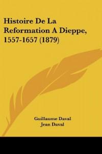 Histoire de La Reformation Adieppe, 1557-1657 (1879)