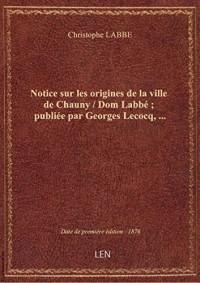 Notice sur les origines de la ville de Chauny / Dom Labbé ; publiée par Georges Lecocq,...
