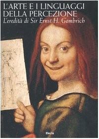 L'arte e i linguaggi della percezione. L'eredità di Sir Ernst H. Gombrich. Atti del Convegno internazionale di Studi (Roma, 2003).