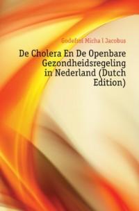 De Cholera En De Openbare Gezondheidsregeling in Nederland (Dutch Edition)