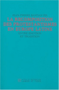 La recomposition des protestantismes en Europe latine : Entre émotion et tradition