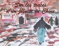 Sur les traces d'un jésuite en Chine : Les carnets d'Hippolyte Romain