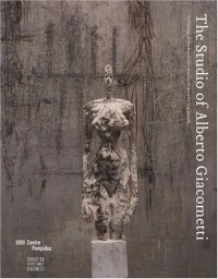 The Studio of Alberto Giacometti : Collection of the Fondation Alberto et Annette Giacometti