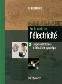Sur la route de l'électricité : Tome 2, Les piles électriques et l'électricité dynamique