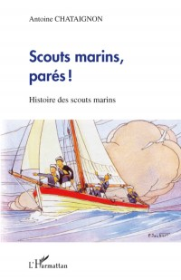Scouts marins, parés ! : Histoire des scouts marins
