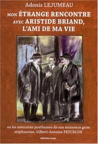 Mon étrange rencontre avec Aristide Briand, l'ami de ma vie : Ou les mémoires posthumes de son éminence grise stéphanoise, Gilbert-Antoine Peycelon
