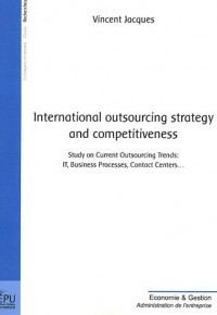 International outsourcing strategy and competitiveness : Study on Current Outsourcing Trends : IT, Business Processes, Contact Centers...