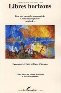 Libres horizons : Pour une approche comparatiste, lettres francophones, imaginaires - Hommage à Arlette et Roger Chemain