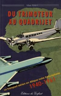 Du trimoteur au quadrijet : Le transport aérien en Afrique francophone 1940-1961