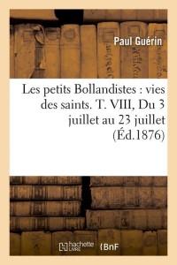 Les petits Bollandistes : vies des saints. T. VIII, Du 3 juillet au 23 juillet (Éd.1876)