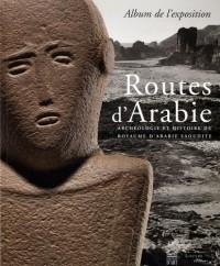 Routes d'Arabie : Archéologie et histoire du royaume d'Arabie Saoudite