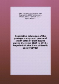 Descriptive catalogue of the postage stamps and post-and letter-cards of Siam issued during the years 1883 to 1919. : Prepared for the Siam philatelic Society (1920)