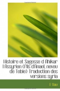 Histoire et Sagesse d Ahikar l Assyrien (fils d'Anael, neveu de Tobie) Traduction des versions syria