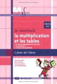 Je construis la multiplication et les tables. : Cahier élève 10/12 ans