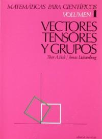Matemáticas para Científicos. Vectores, tensores y grupos. Volumen 1