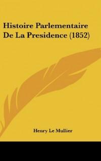 Histoire Parlementaire de La Presidence (1852)