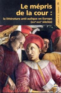 Le mépris de la cour : La littérature anti-aulique en Europe (XVIe-XVIIe siècles)