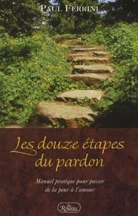Les douze étapes du pardon : Manuel pratique pour passer de la peur à l'amour