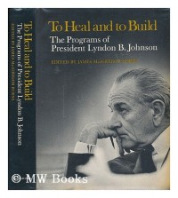 TO HEAL AND TO BUILD: The Programs of President Lyndon B. Johnson.