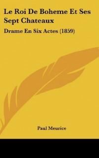 Le Roi de Boheme Et Ses Sept Chateaux: Drame En Six Actes (1859)