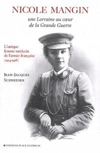 Nicole Mangin : Une Lorraine au coeur de la Grande Guerre - L'unique femme médecin de l'armée française (1914-1918)