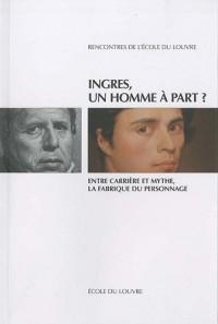 Ingres, un homme à part ? : Entre carrière et mythe, la fabrique du personnage