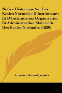 Notice Historique Sur Les Ecoles Normales D'Instituteurs Et D'Institutrices; Organisation Et Administration Materielle Des Ecoles Normales (1889)